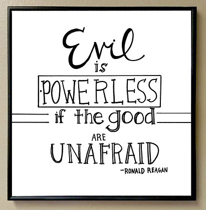 """Evil is Powerless if the Good are Unafraid"""