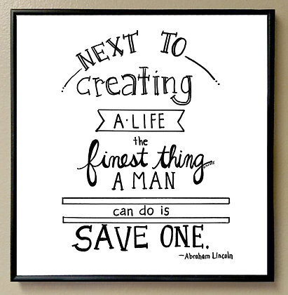 Next to Creating a Life the Finest Thing a Man Can do is Save One""