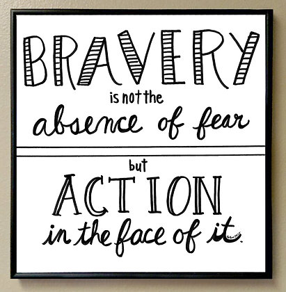 """""""Bravery is not the Absence of Fear but Action in the Face of it"""""""