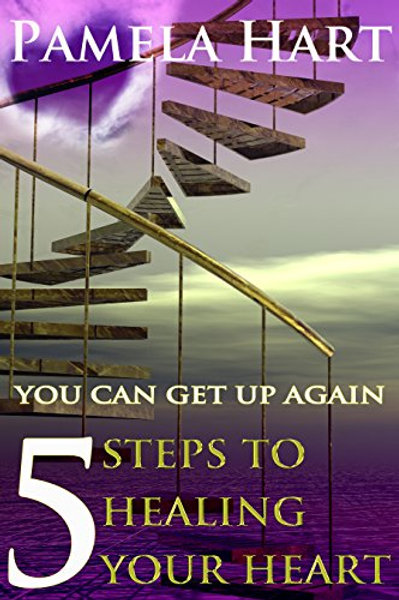 You Can Get Up Again 5 Steps to Healing Your Heart