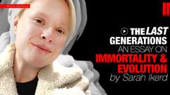 The Last Generations: An Essay OnImmortality & Evolution by Sarah Ikerd #012