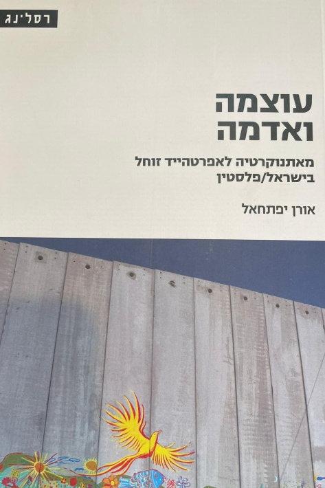 עוצמה ואדמה מאתנוקרטיה לאפרטהייד זוחל בישראל/פלסטין - אורן יפתחאל