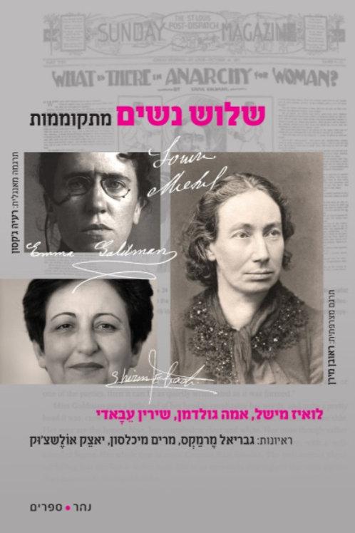 שלוש נשים מתקוממות/ לואיז מישל, אמה גולדמן, שירין עבאדי