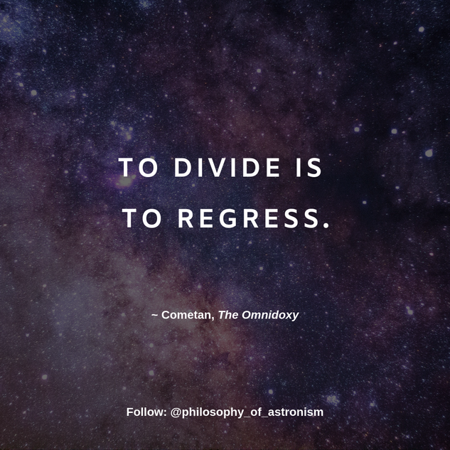"""To divide is to regress."" - Cometan, The Omnidoxy"