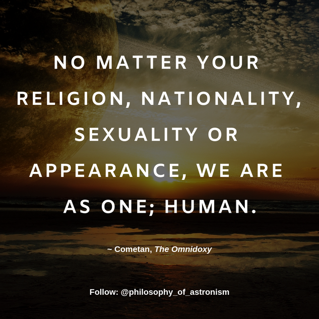 """No matter your religion, nationality, sexuality or appearance, we are as one; human."" - Cometan, The Omnidoxy"