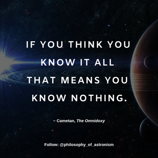 """""""If you think you know it all that means you know nothing."""" - Cometan, The Omnidoxy"""