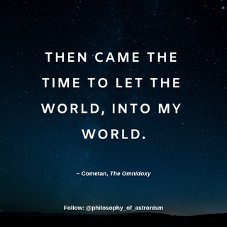 """""""Then came the time to let the world, into my world."""" - Cometan, The Omnidoxy"""
