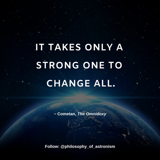 """It takes only a strong One to change All."" - Cometan, The Omnidoxy"