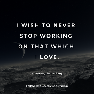 """""""I wish to never stop working on that which I love."""" - Cometan, The Omnidoxy"""