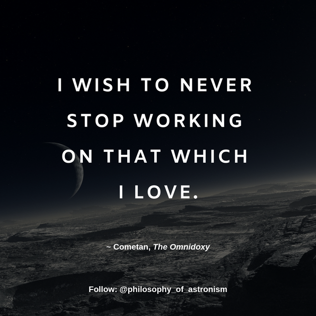 """I wish to never stop working on that which I love."" - Cometan, The Omnidoxy"