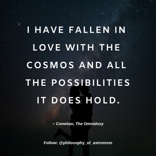 """I have fallen in love with The Cosmos and all the possibilities it does hold."" - Cometan, The Omnidoxy"