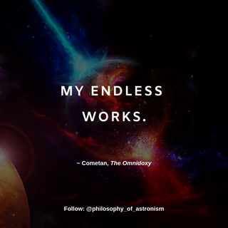 """""""My endless works."""" - Cometan, The Omnidoxy"""