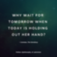 """""""Why wait for tomorrow when today is holding out her hand?"""" - Cometan, The Omnidoxy"""