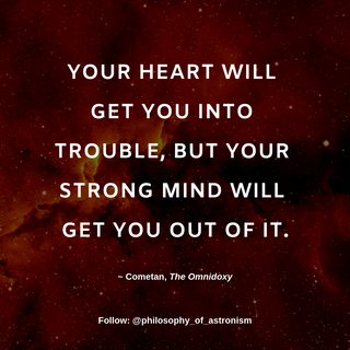 """""""Your heart will get you into trouble, but your strong mind will get you out of it."""" - Cometan, The Omnidoxy"""
