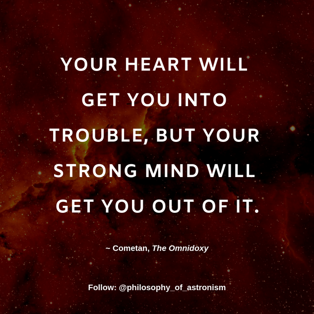 """Your heart will get you into trouble, but your strong mind will get you out of it."" - Cometan, The Omnidoxy"