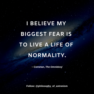 """""""I believe my biggest fear is to live a life of normality."""" - Cometan, The Omnidoxy"""