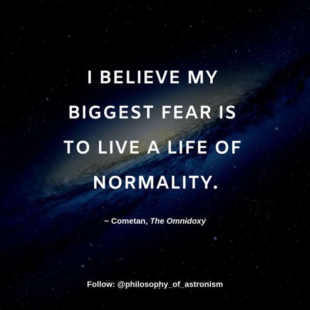 """I believe my biggest fear is to live a life of normality."" - Cometan, The Omnidoxy"