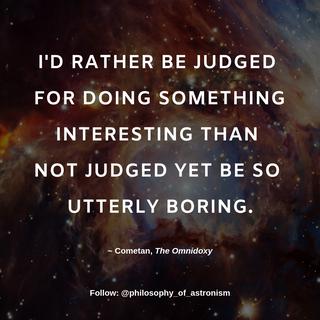 """""""I'd rather be judged for doing something interesting than not judged yet be so utterly boring."""" - Cometan, The Omnidoxy"""