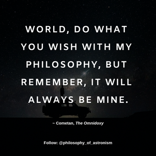 """""""World, do what you wish with my philosophy, but remember, it will always be mine."""" - Cometan, The Omnidoxy"""