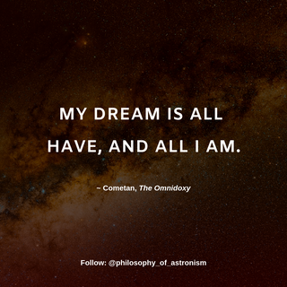 """""""My dream is all have, and all I am."""" - Cometan, The Omnidoxy"""