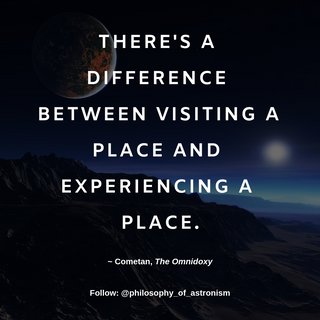 """""""There's a difference between visting a place and experiencing a place."""" - Cometan, The Omnidoxy"""
