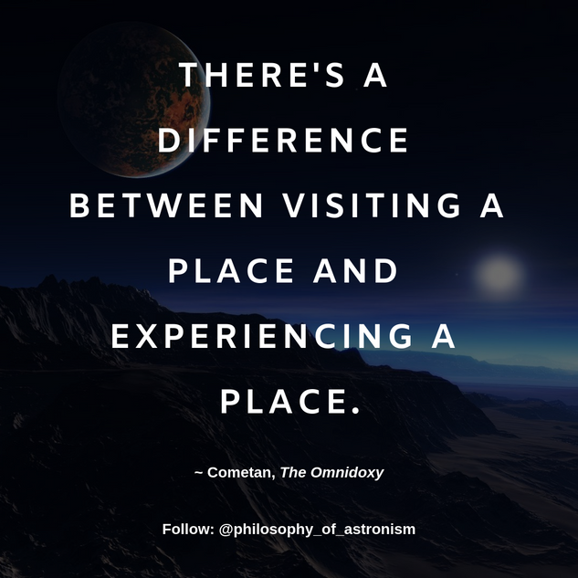 """There's a difference between visting a place and experiencing a place."" - Cometan, The Omnidoxy"
