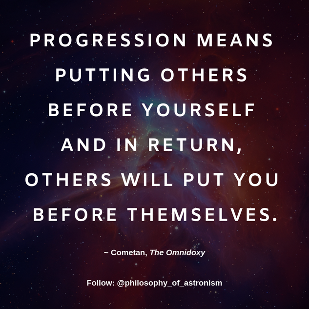 """Progression means putting others before yourself and in return, others will put you before themselves."" - Cometan, The Omnidoxy"