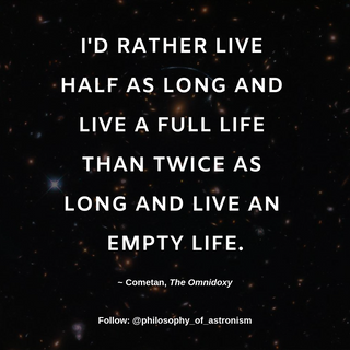 """""""I'd rather live half as long and live a full life than twice as long and live an empty life."""" - Cometan, The Omnidoxy"""