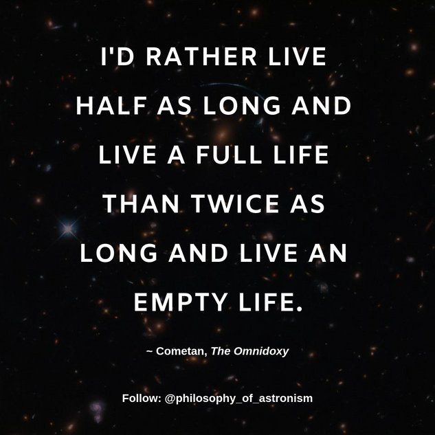 """I'd rather live half as long and live a full life than twice as long and live an empty life."" - Cometan, The Omnidoxy"