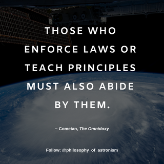 """Those who enforace laws or teach principles must also abide by them."" - Cometan, The Omnidoxy"