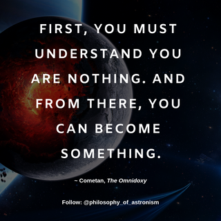 """First, you must understand you are nothing. And from there, you can become something."" - Cometan, The Omnidoxy"