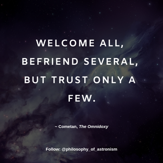 """""""Welcome all, befriend several, but trust only a few."""" - Cometan, The Omnidoxy"""