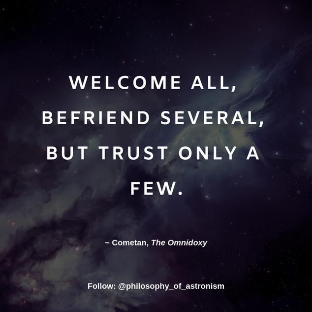"""Welcome all, befriend several, but trust only a few."" - Cometan, The Omnidoxy"