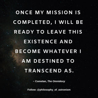 """Once my mission is completed, I will be ready to leave this existence and become whatever I am destined to transcend as."" - Cometan, The Omnidoxy"