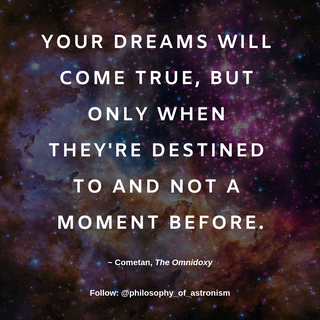 """Your dreams will come true, but only when they're destined to and not a moment before."" - Cometan, The Omnidoxy"