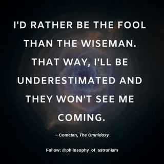 """""""I'd rather be the fool than the wiseman. That way, I'll be underestimated and they won't see me coming."""" - Cometan, The Omnidoxy"""