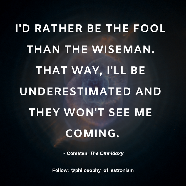 """I'd rather be the fool than the wiseman. That way, I'll be underestimated and they won't see me coming."" - Cometan, The Omnidoxy"