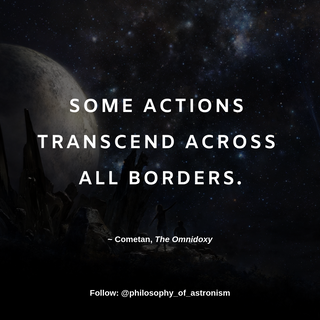 """""""Some actions transcend across all borders."""" - Cometan, The Omnidoxy"""