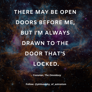 """There may be open doors before me, but I'm alwasy drawn to the door that's locked."""" - Cometan, The Omnidoxy"""