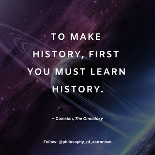 """""""To make history, first you must learn history."""" - Cometan, The Omnidoxy"""