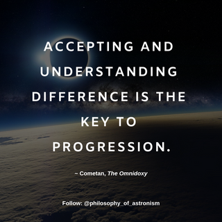 """""""Accepting and understanding difference is the key to progression."""" - Cometan, The Omnidoxy"""