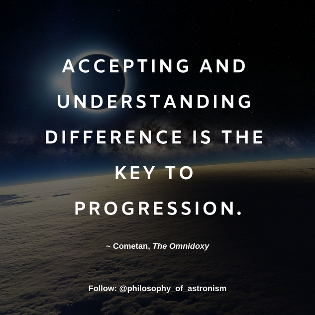 """Accepting and understanding difference is the key to progression."" - Cometan, The Omnidoxy"