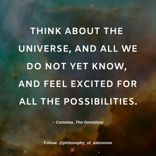"""Think about The Universe, and all we do not yet know, and feel excited for all the possibilities."" - Cometan, The Omnidoxy"