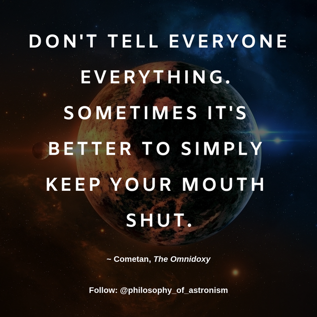 """Don't tell everyone everything. Sometimes it's better to simply keep your mouth shut."" - Cometan, The Omnidoxy"