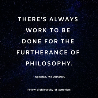 """""""There's always work to be done for the furtherance of philosophy."""" - Cometan, The Omnidoxy"""