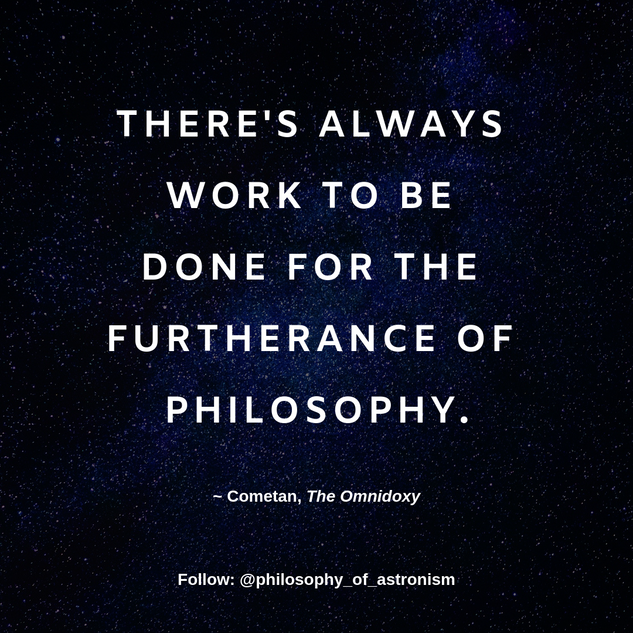 """There's always work to be done for the furtherance of philosophy."" - Cometan, The Omnidoxy"