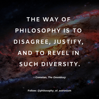 """""""The way of philosophy is to disagree, justify, and to revel in such diversity."""" - Cometan, The Omnidoxy"""