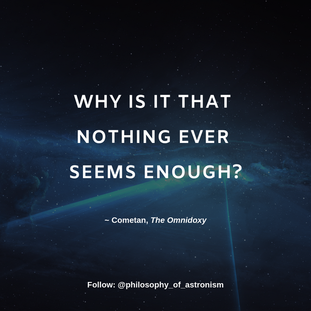 """Why is it that nothing ever seems enough?"" - Cometan, The Omnidoxy"