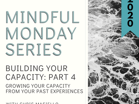 Mindful Monday - Building Your Capacity - Part 4 - Growing Your Capacity From Past Experiences