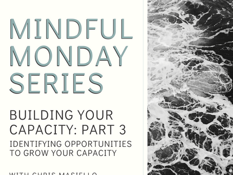 Mindful Monday - Building Your Capacity - Part 3 - Identifying Opportunities To Grow Your Capacity